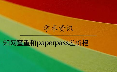 知网查重和paperpass差价格是多少
