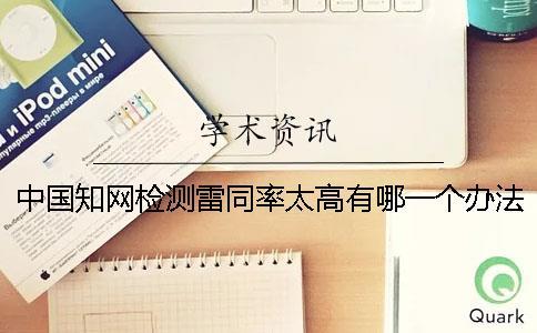 中国知网检测雷同率太高有哪一个办法