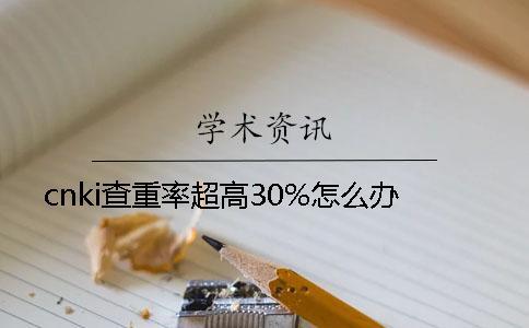cnki查重率超高30%怎么办