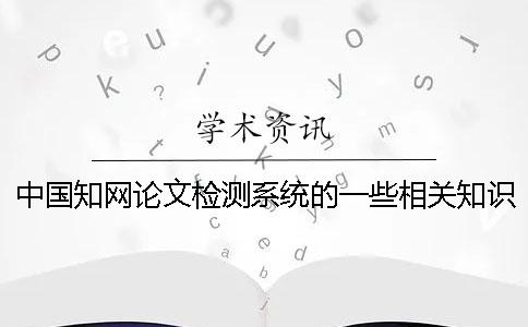 中国知网论文检测系统的一些相关知识