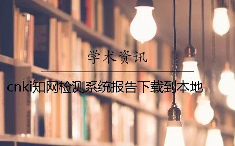 cnki知网检测系统报告下载到本地是否正品验证