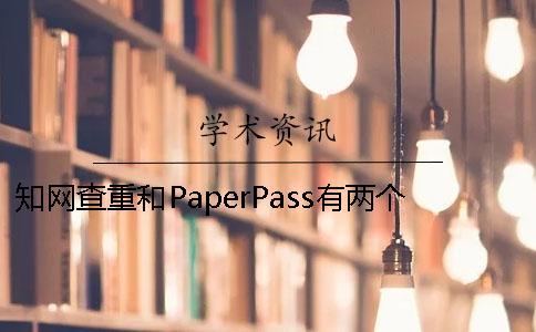 知网查重和PaperPass有两个重要规则 用paperpass查重和知网