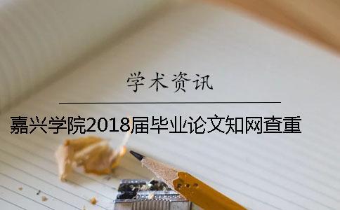 嘉兴学院2018届毕业论文知网查重通知[经验分享]