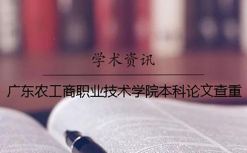 广东农工商职业技术学院本科论文查重要求及重复率