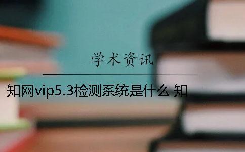 知网vip5.3检测系统是什么? 知网查重检测系统原理是什么