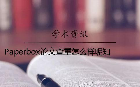 Paperbox论文查重怎么样呢?知网检测和Paperbox检测有什么区别?