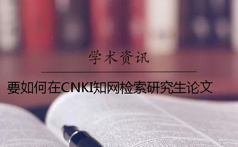 要如何在CNKI知网检索研究生论文和查询杂志社投稿