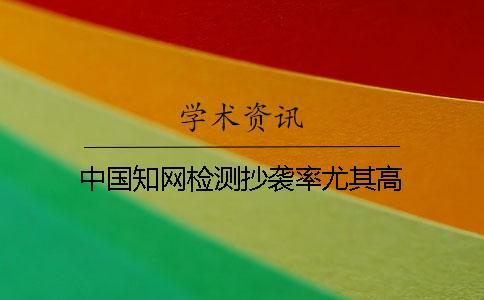 中国知网检测抄袭率尤其高