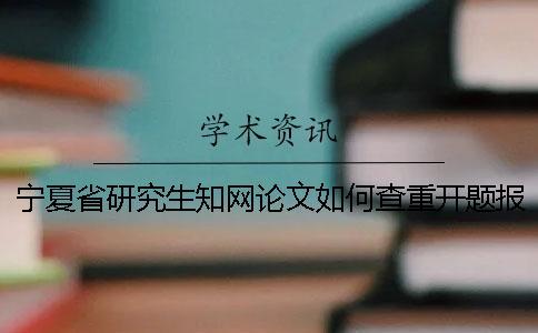 宁夏省研究生知网论文如何查重?开题报告要查吗?