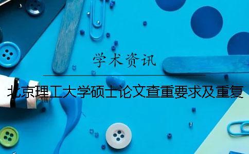 北京理工大学硕士论文查重要求及重复率 北京理工大学优秀硕士论文一
