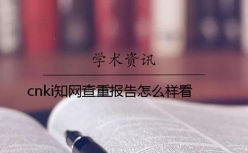 cnki知网查重报告怎么样看